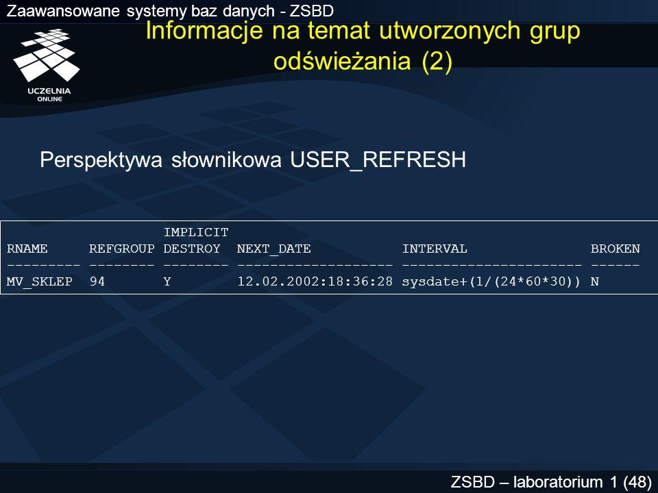 Zaawansowane systemy baz danych - ZSBD ZSBD – laboratorium 1 (48) Perspektywa słownikowa USER_REFRESH IMPLICIT RNAME REFGROUP DESTROY NEXT_DATE INTERV