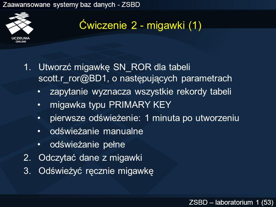 Zaawansowane systemy baz danych - ZSBD ZSBD – laboratorium 1 (53) Ćwiczenie 2 - migawki (1) 1.Utworzć migawkę SN_ROR dla tabeli scott.r_ror@BD1, o nas