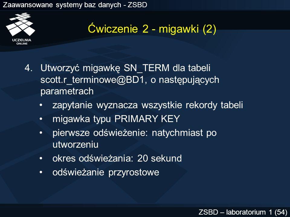 Zaawansowane systemy baz danych - ZSBD ZSBD – laboratorium 1 (54) Ćwiczenie 2 - migawki (2) 4.Utworzyć migawkę SN_TERM dla tabeli scott.r_terminowe@BD
