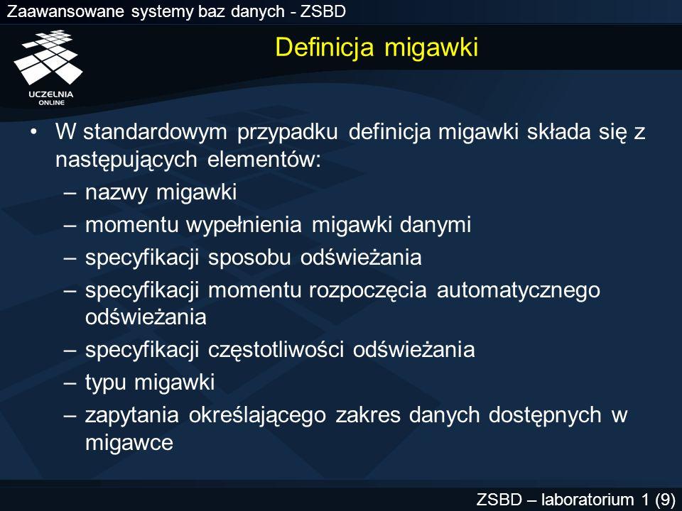 Zaawansowane systemy baz danych - ZSBD ZSBD – laboratorium 1 (40) Grupa odświeżania Obiekt zawierający jedną lub wiele migawek Wszystkie migawki w grupie są odświeżane w tym samym momencie Niejawnie każda migawka jest umieszczana w swojej grupie, tworzonej automatycznie przez system Dana migawka może należeć wyłącznie do jednej grupy Migawka, która nie należy do grupy odświeżania nie jest odświeżana automatycznie