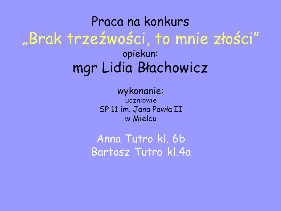 Praca na konkurs Brak trzeźwości, to mnie złości opiekun: mgr Lidia Błachowicz wykonanie: uczniowie SP 11 im. Jana Pawła II w Mielcu Anna Tutro kl. 6b