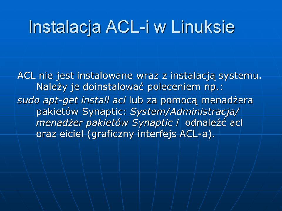 Instalacja ACL-i w Linuksie ACL nie jest instalowane wraz z instalacją systemu. Należy je doinstalować poleceniem np.: sudo apt-get install acl lub za