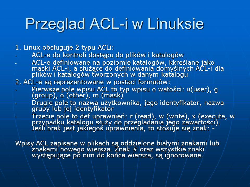 Przeglad ACL-i w Linuksie 1. Linux obsługuje 2 typu ACLi: - ACL-e do kontroli dostępu do plików i katalogów - ACL-e definiowane na poziomie katalogów,