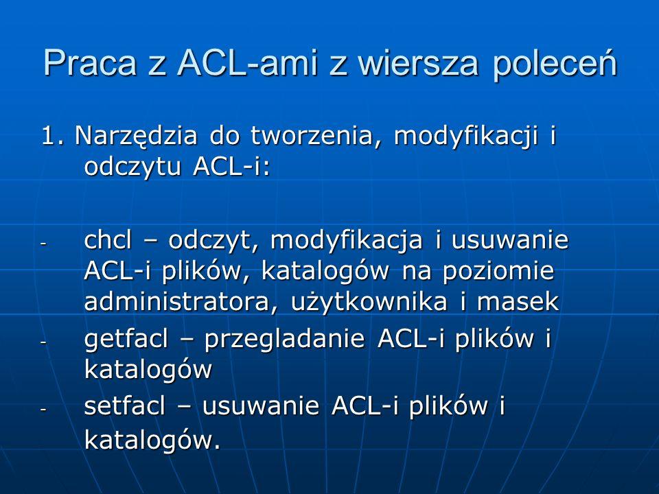 Praca z ACL-ami z wiersza poleceń 1. Narzędzia do tworzenia, modyfikacji i odczytu ACL-i: - chcl – odczyt, modyfikacja i usuwanie ACL-i plików, katalo