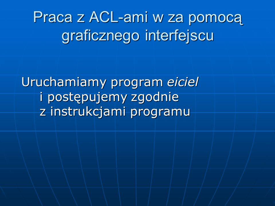Praca z ACL-ami w za pomocą graficznego interfejscu Uruchamiamy program eiciel i postępujemy zgodnie z instrukcjami programu