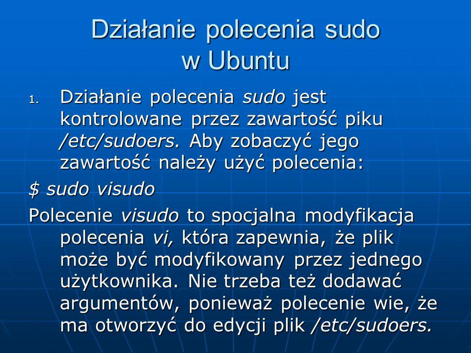 Działanie polecenia sudo w Ubuntu 1. Działanie polecenia sudo jest kontrolowane przez zawartość piku /etc/sudoers. Aby zobaczyć jego zawartość należy