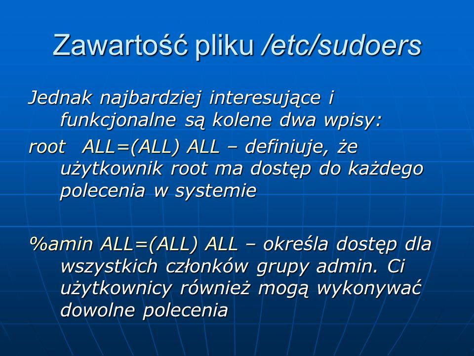 Zawartość pliku /etc/sudoers Jednak najbardziej interesujące i funkcjonalne są kolene dwa wpisy: root ALL=(ALL) ALL – definiuje, że użytkownik root ma