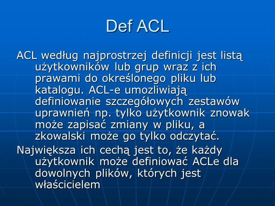 Def ACL ACL według najprostrzej definicji jest listą użytkowników lub grup wraz z ich prawami do określonego pliku lub katalogu. ACL-e umozliwiają def