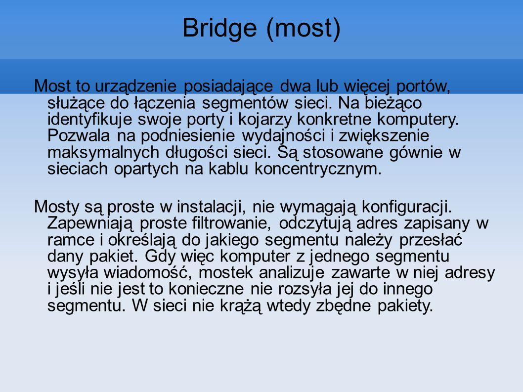 Bridge (most) Most to urządzenie posiadające dwa lub więcej portów, służące do łączenia segmentów sieci. Na bieżąco identyfikuje swoje porty i kojarzy