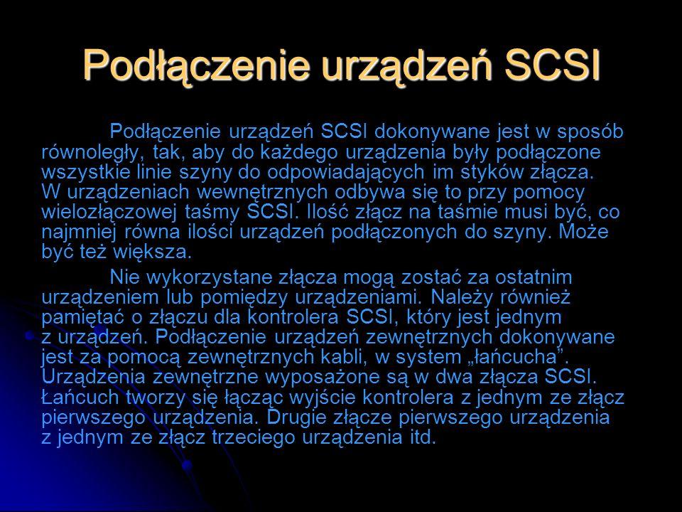 Podłączenie urządzeń SCSI Podłączenie urządzeń SCSI dokonywane jest w sposób równoległy, tak, aby do każdego urządzenia były podłączone wszystkie lini