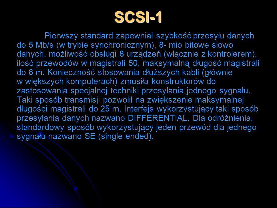 SCSI-1 Pierwszy standard zapewniał szybkość przesyłu danych do 5 Mb/s (w trybie synchronicznym), 8- mio bitowe słowo danych, możliwość obsługi 8 urząd