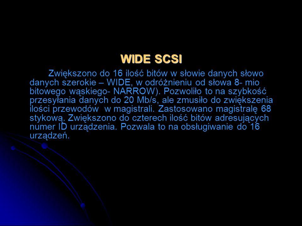 WIDE SCSI Zwiększono do 16 ilość bitów w słowie danych słowo danych szerokie – WIDE, w odróżnieniu od słowa 8- mio bitowego wąskiego- NARROW). Pozwoli