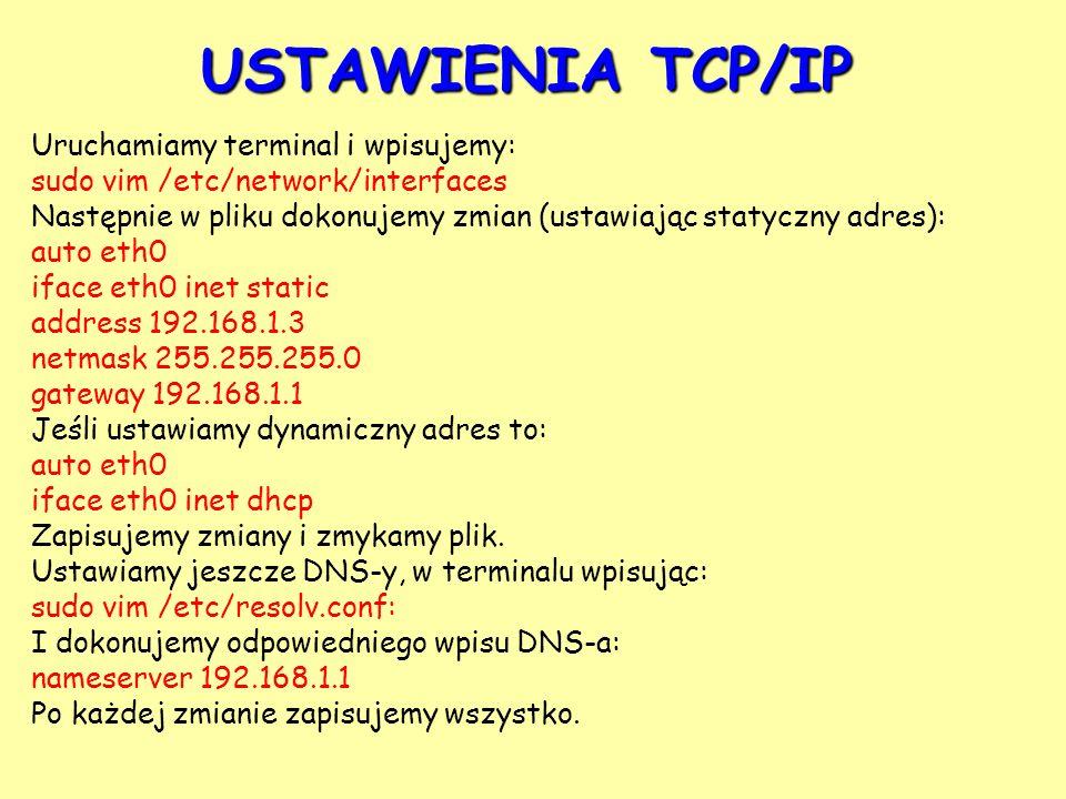 USTAWIENIA TCP/IP Uruchamiamy terminal i wpisujemy: sudo vim /etc/network/interfaces Następnie w pliku dokonujemy zmian (ustawiając statyczny adres):