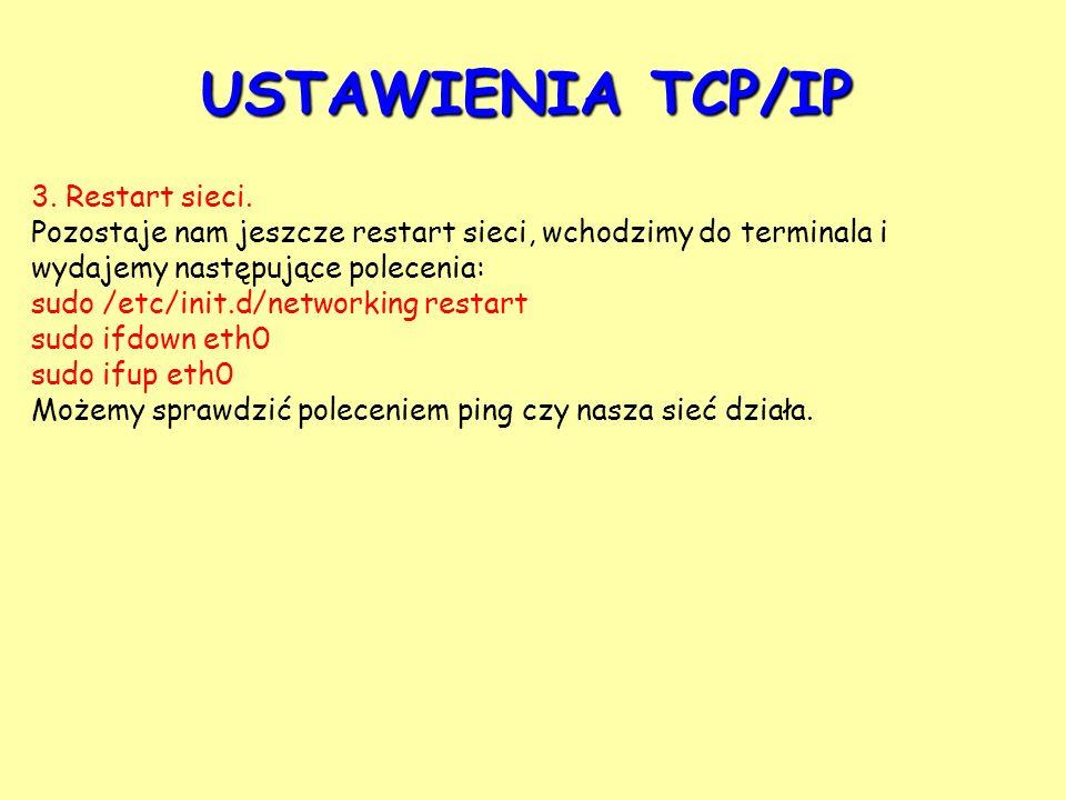 USTAWIENIA TCP/IP 3. Restart sieci. Pozostaje nam jeszcze restart sieci, wchodzimy do terminala i wydajemy następujące polecenia: sudo /etc/init.d/net