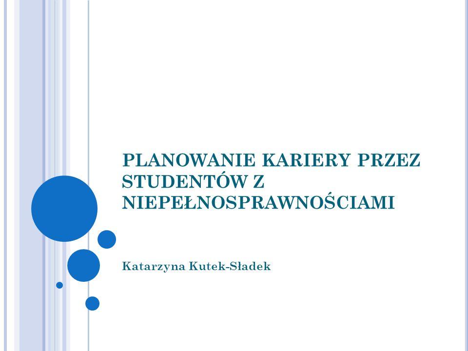 PLANOWANIE KARIERY PRZEZ STUDENTÓW Z NIEPEŁNOSPRAWNOŚCIAMI Katarzyna Kutek-Sładek