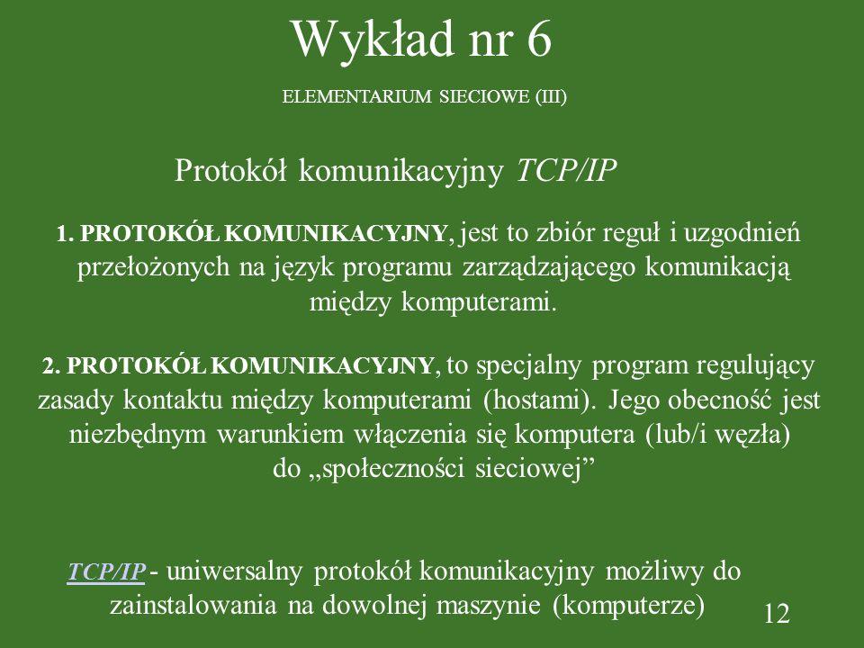 12 Wykład nr 6 ELEMENTARIUM SIECIOWE (III) Protokół komunikacyjny TCP/IP 1. PROTOKÓŁ KOMUNIKACYJNY, jest to zbiór reguł i uzgodnień przełożonych na ję