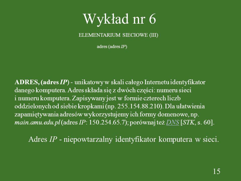 15 Wykład nr 6 ELEMENTARIUM SIECIOWE (III) ADRES, (adres IP) - unikatowy w skali całego Internetu identyfikator danego komputera. Adres składa się z d