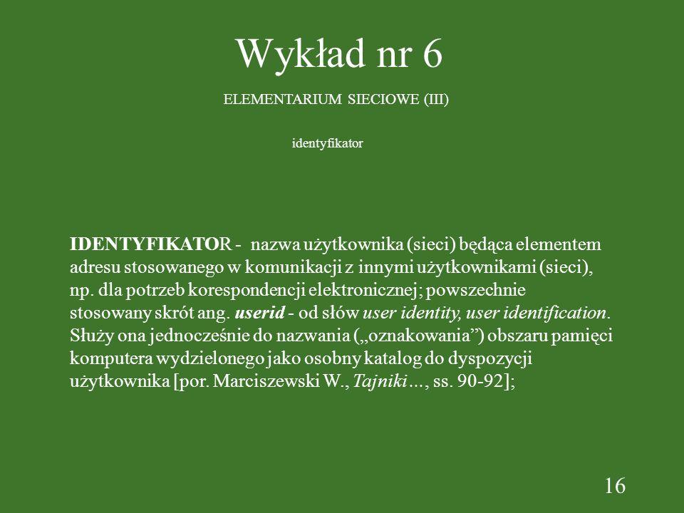 16 Wykład nr 6 ELEMENTARIUM SIECIOWE (III) IDENTYFIKATOR - nazwa użytkownika (sieci) będąca elementem adresu stosowanego w komunikacji z innymi użytkownikami (sieci), np.