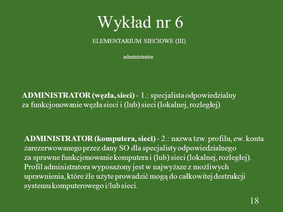 18 Wykład nr 6 ELEMENTARIUM SIECIOWE (III) ADMINISTRATOR (węzła, sieci) - 1.: specjalista odpowiedzialny za funkcjonowanie węzła sieci i (lub) sieci (lokalnej, rozległej) administrator ADMINISTRATOR (komputera, sieci) - 2.: nazwa tzw.