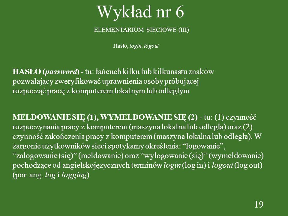19 Wykład nr 6 ELEMENTARIUM SIECIOWE (III) HASŁO (password) - tu: łańcuch kilku lub kilkunastu znaków pozwalający zweryfikować uprawnienia osoby próbu