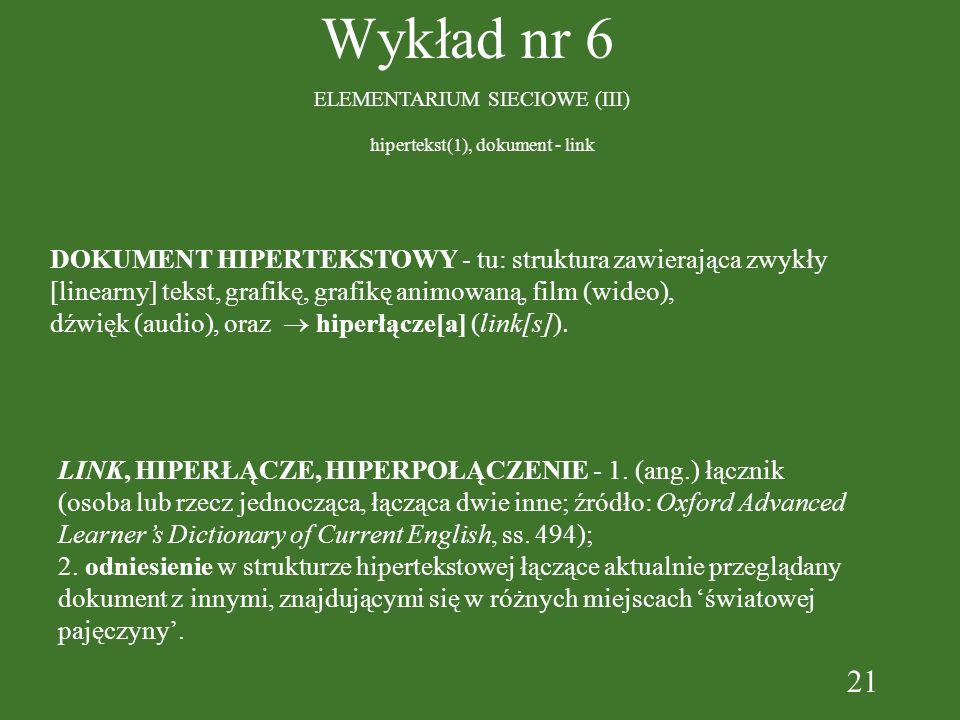 21 Wykład nr 6 ELEMENTARIUM SIECIOWE (III) DOKUMENT HIPERTEKSTOWY - tu: struktura zawierająca zwykły [linearny] tekst, grafikę, grafikę animowaną, film (wideo), dźwięk (audio), oraz hiperłącze[a] (link[s]) LINK, HIPERŁĄCZE, HIPERPOŁĄCZENIE - 1.