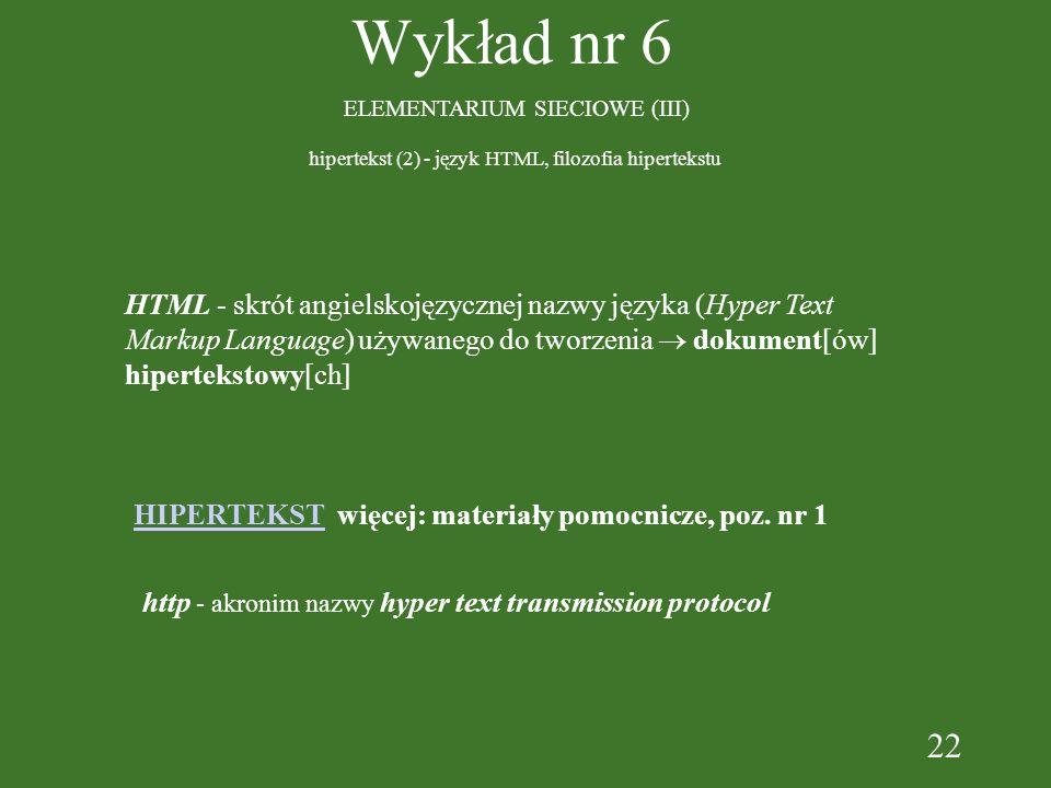 22 Wykład nr 6 ELEMENTARIUM SIECIOWE (III) hipertekst (2) - język HTML, filozofia hipertekstu HTML - skrót angielskojęzycznej nazwy języka (Hyper Text Markup Language) używanego do tworzenia dokument[ów] hipertekstowy[ch] HIPERTEKST więcej: materiały pomocnicze, poz.