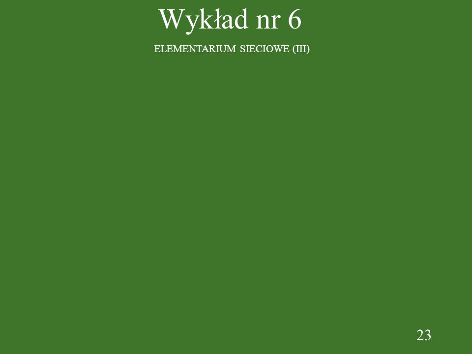 23 Wykład nr 6 ELEMENTARIUM SIECIOWE (III)