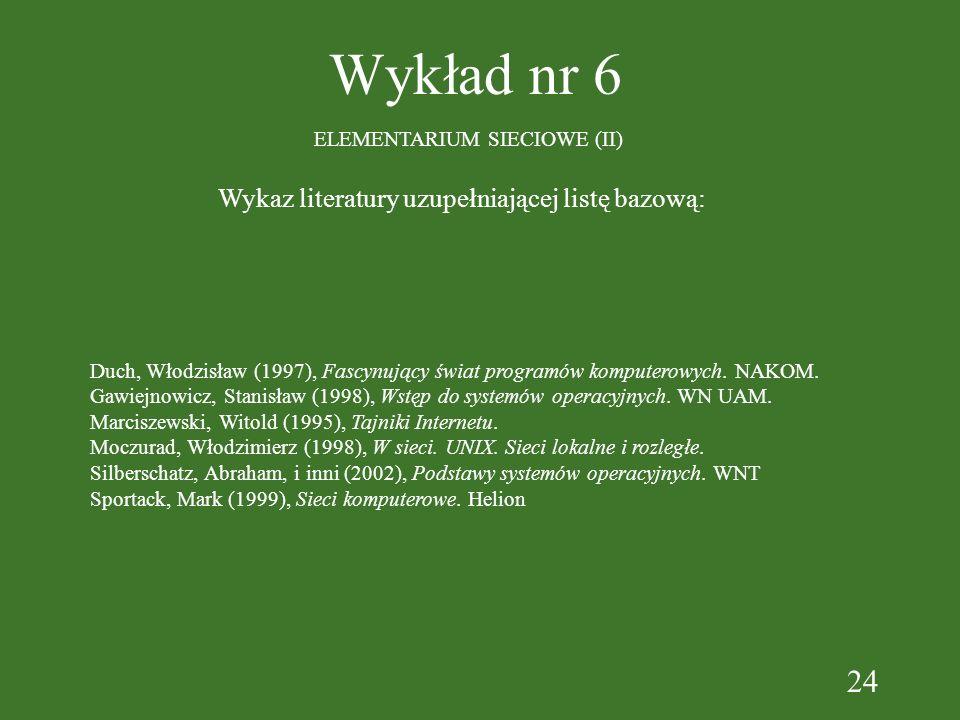 24 Wykład nr 6 ELEMENTARIUM SIECIOWE (II) Wykaz literatury uzupełniającej listę bazową: Duch, Włodzisław (1997), Fascynujący świat programów komputerowych.