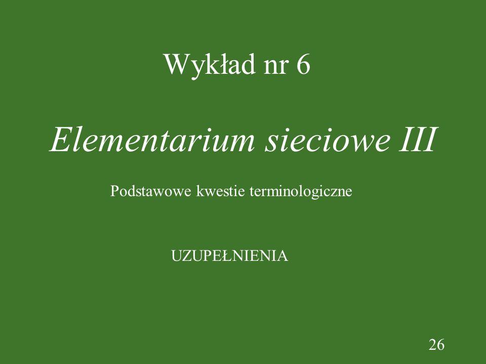 26 Wykład nr 6 Elementarium sieciowe III UZUPEŁNIENIA Podstawowe kwestie terminologiczne