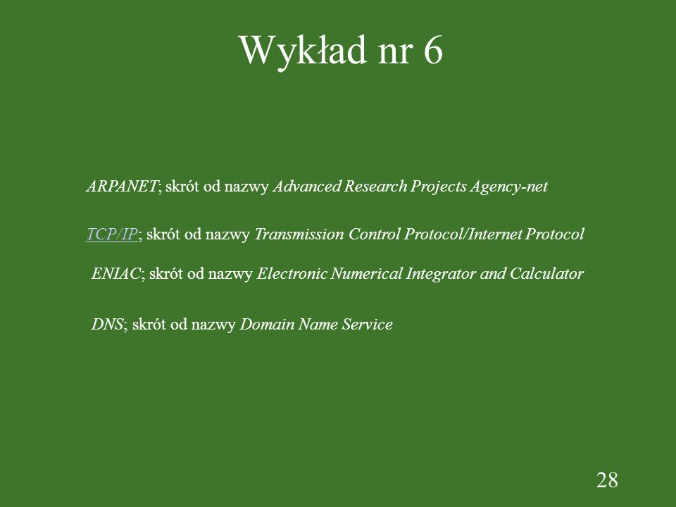 28 Wykład nr 6 ARPANET; skrót od nazwy Advanced Research Projects Agency-net TCP/IPTCP/IP; skrót od nazwy Transmission Control Protocol/Internet Protocol ENIAC; skrót od nazwy Electronic Numerical Integrator and Calculator DNS; skrót od nazwy Domain Name Service