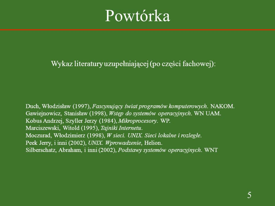 5 Powtórka Wykaz literatury uzupełniającej (po części fachowej): Duch, Włodzisław (1997), Fascynujący świat programów komputerowych. NAKOM. Gawiejnowi