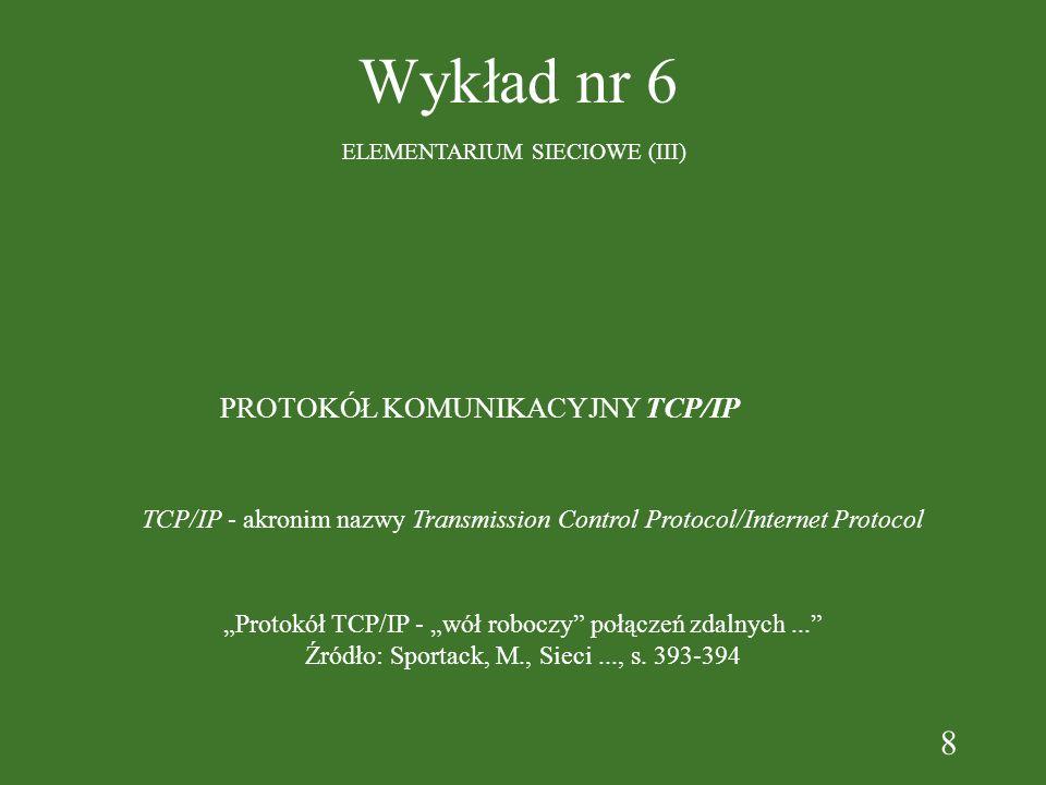8 Wykład nr 6 ELEMENTARIUM SIECIOWE (III) PROTOKÓŁ KOMUNIKACYJNY TCP/IP TCP/IP - akronim nazwy Transmission Control Protocol/Internet Protocol Protokół TCP/IP - wół roboczy połączeń zdalnych...