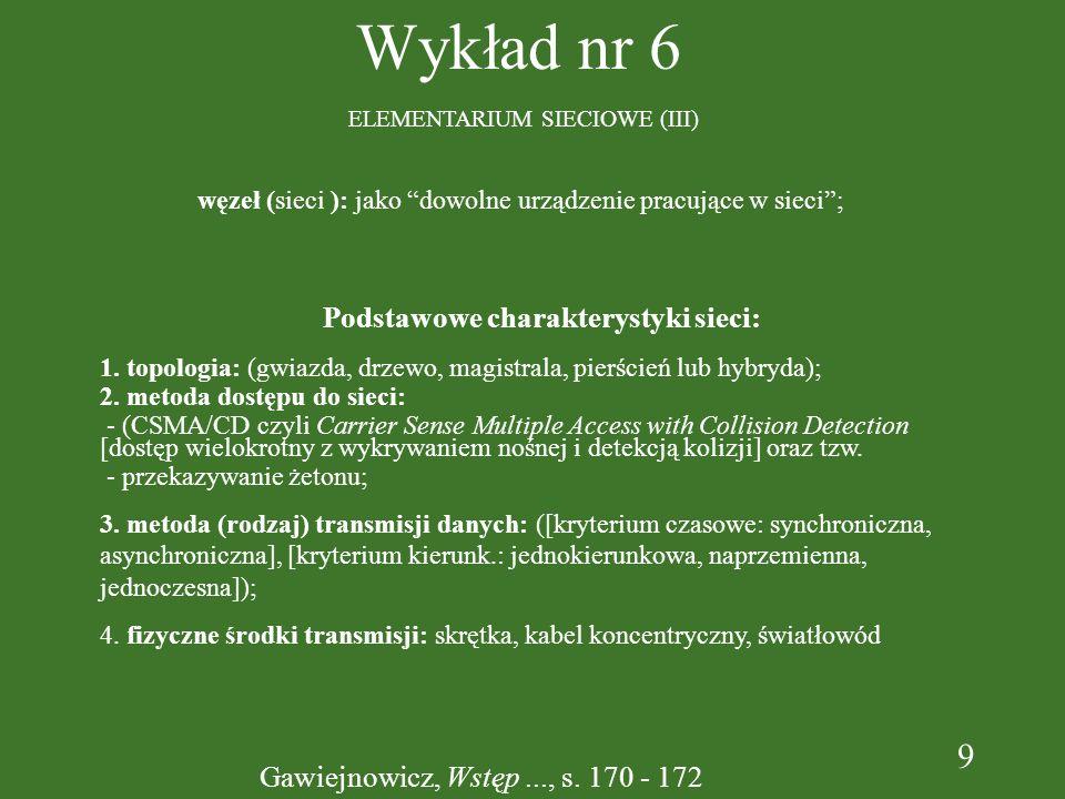 9 Wykład nr 6 ELEMENTARIUM SIECIOWE (III) Podstawowe charakterystyki sieci: 1. topologia: (gwiazda, drzewo, magistrala, pierścień lub hybryda); 2. met