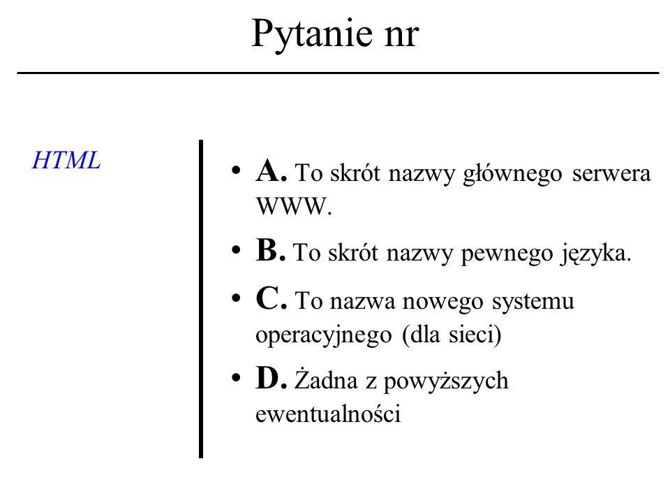 Pytanie nr HTML A.To skrót nazwy głównego serwera WWW.