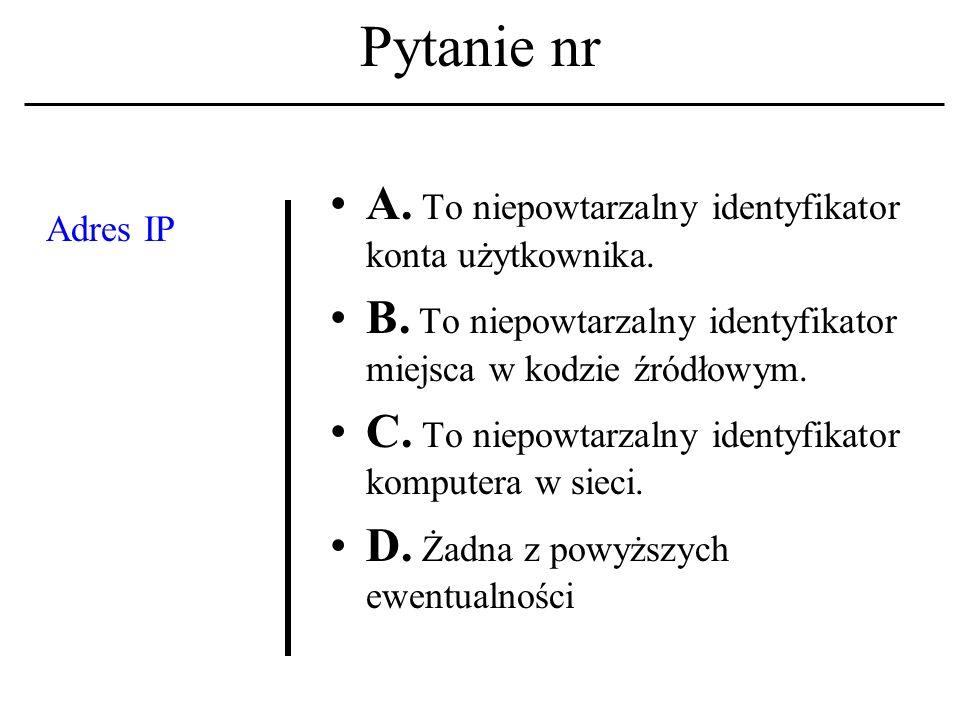 Pytanie nr Adres IP A.To niepowtarzalny identyfikator konta użytkownika.