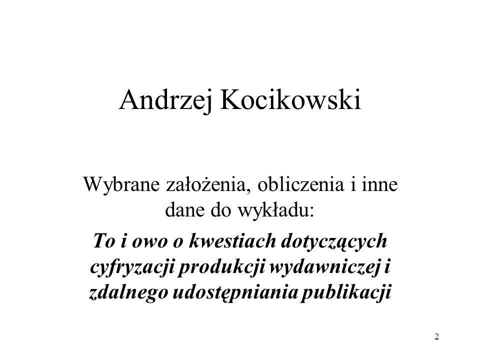2 Andrzej Kocikowski Wybrane założenia, obliczenia i inne dane do wykładu: To i owo o kwestiach dotyczących cyfryzacji produkcji wydawniczej i zdalnego udostępniania publikacji