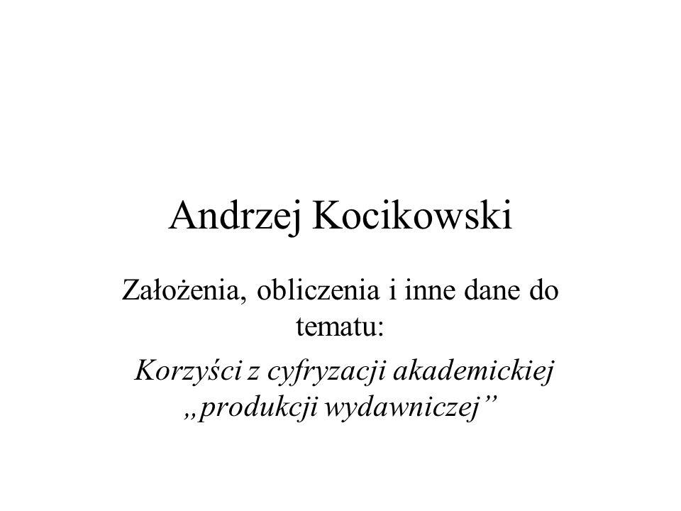 Andrzej Kocikowski Założenia, obliczenia i inne dane do tematu: Korzyści z cyfryzacji akademickiej produkcji wydawniczej