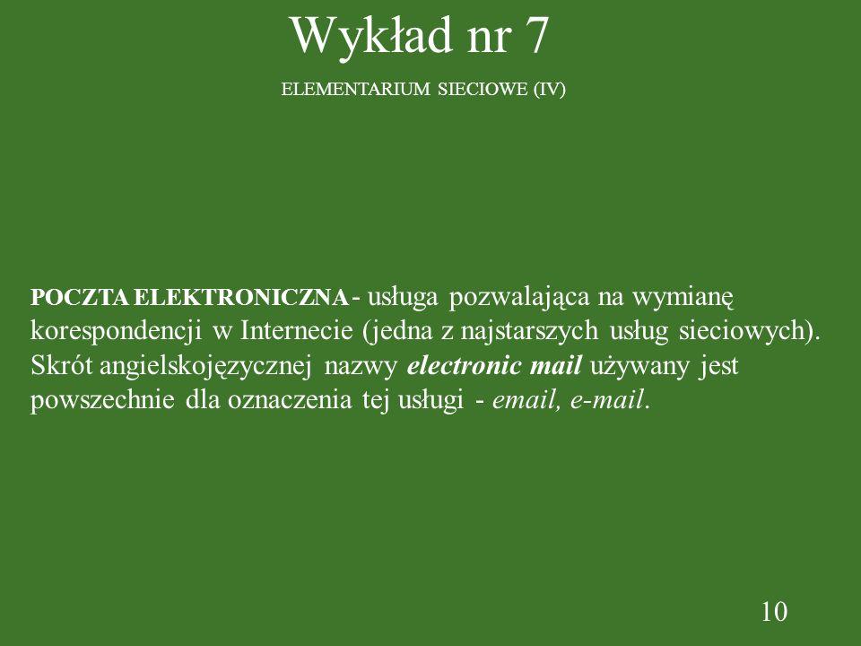10 Wykład nr 7 ELEMENTARIUM SIECIOWE (IV) POCZTA ELEKTRONICZNA - usługa pozwalająca na wymianę korespondencji w Internecie (jedna z najstarszych usług sieciowych).