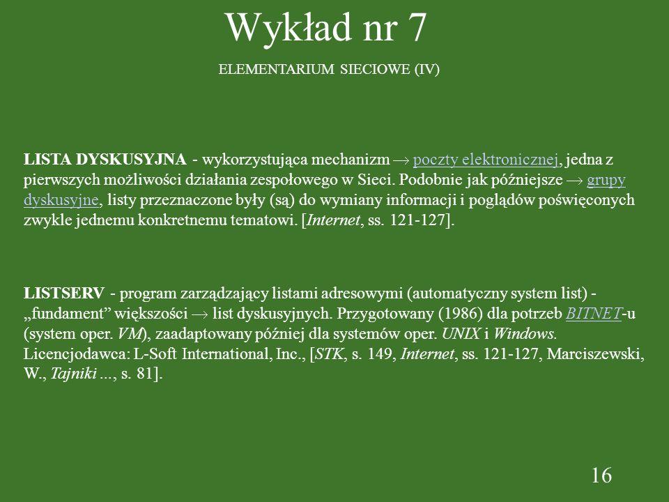 16 Wykład nr 7 ELEMENTARIUM SIECIOWE (IV) LISTSERV - program zarządzający listami adresowymi (automatyczny system list) - fundament większości list dyskusyjnych.
