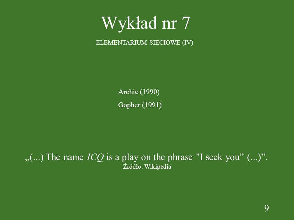9 Wykład nr 7 ELEMENTARIUM SIECIOWE (IV) Archie (1990) Gopher (1991) (...) The name ICQ is a play on the phrase I seek you (...).