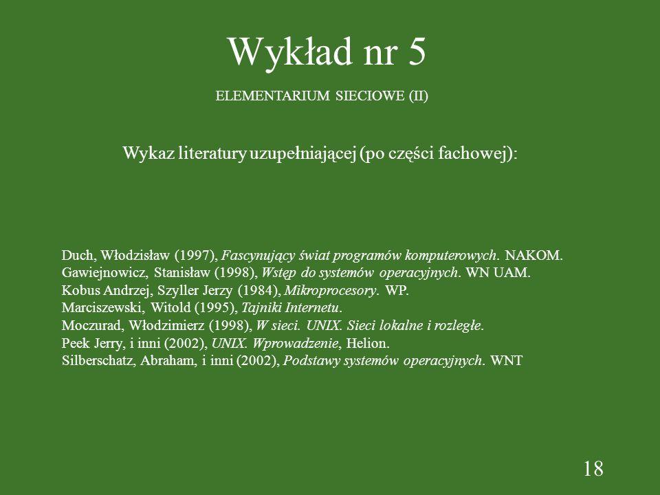 18 Wykład nr 5 ELEMENTARIUM SIECIOWE (II) Wykaz literatury uzupełniającej (po części fachowej): Duch, Włodzisław (1997), Fascynujący świat programów komputerowych.