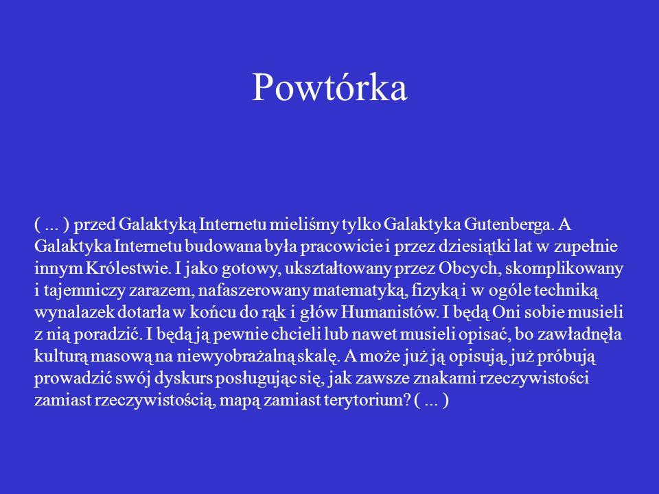 Powtórka (... ) przed Galaktyką Internetu mieliśmy tylko Galaktyka Gutenberga. A Galaktyka Internetu budowana była pracowicie i przez dziesiątki lat w
