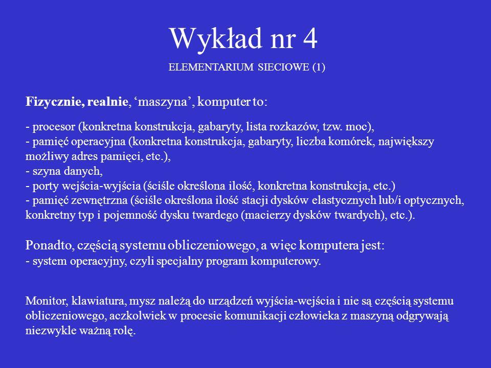 Wykład nr 4 ELEMENTARIUM SIECIOWE (1) Fizycznie, realnie, maszyna, komputer to: - procesor (konkretna konstrukcja, gabaryty, lista rozkazów, tzw. moc)