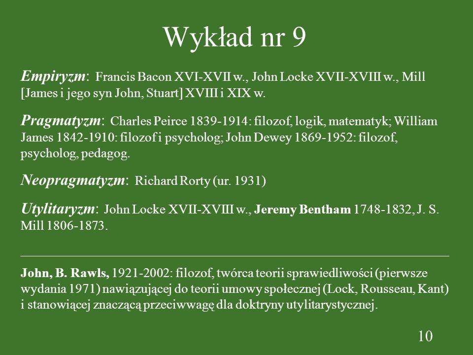 10 Wykład nr 9 Empiryzm: Francis Bacon XVI-XVII w., John Locke XVII-XVIII w., Mill [James i jego syn John, Stuart] XVIII i XIX w. Pragmatyzm: Charles