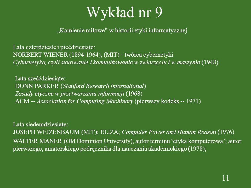 11 Wykład nr 9 Kamienie milowe w historii etyki informatycznej Lata czterdzieste i pięćdziesiąte: NORBERT WIENER (1894-1964), (MIT) - twórca cybernety