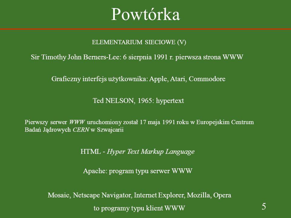 5 Powtórka ELEMENTARIUM SIECIOWE (V) Sir Timothy John Berners-Lee: 6 sierpnia 1991 r. pierwsza strona WWW Pierwszy serwer WWW uruchomiony został 17 ma