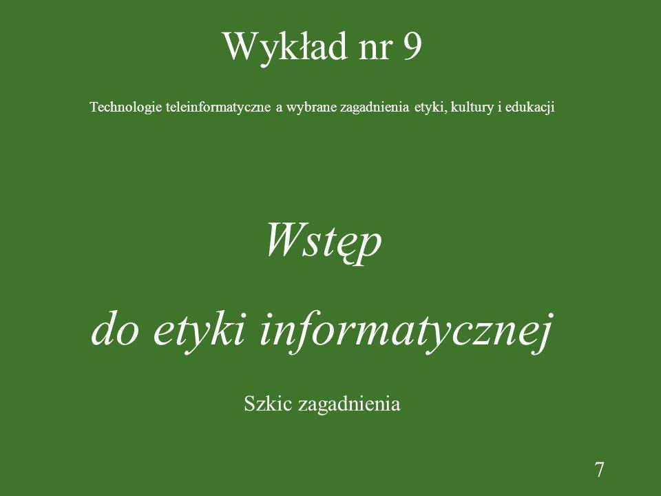7 Wykład nr 9 Wstęp do etyki informatycznej Technologie teleinformatyczne a wybrane zagadnienia etyki, kultury i edukacji Szkic zagadnienia