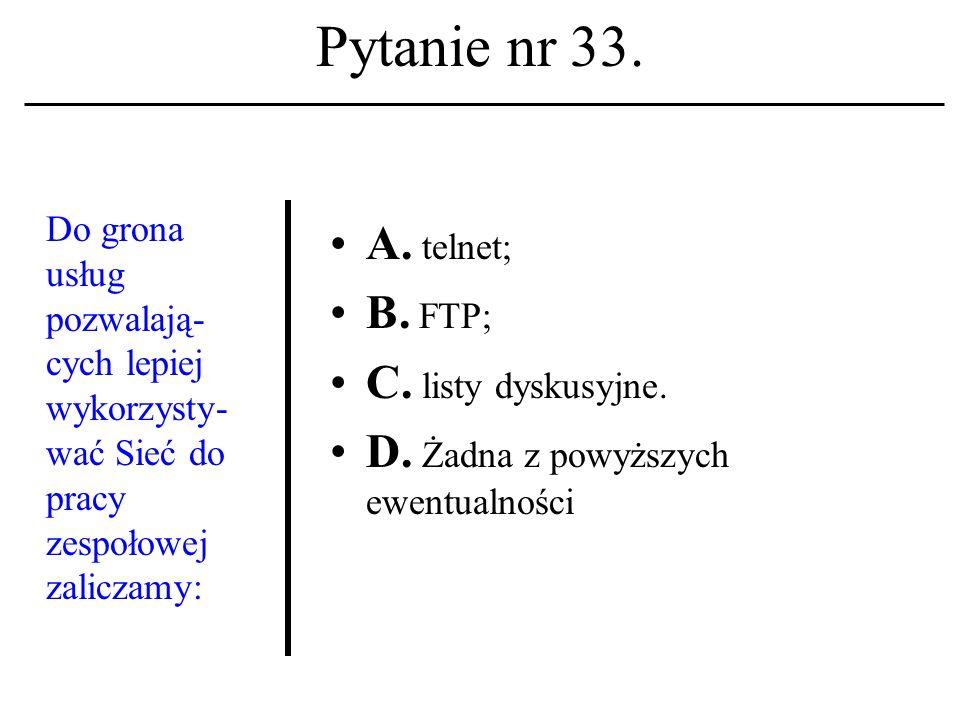 Pytanie nr 32. Usługą wykorzys- tującą mechanizm poczty elektronicz- nej jest: A. FTP; B. TELNET; C. WWW. D. Żadna z powyższych ewentualności