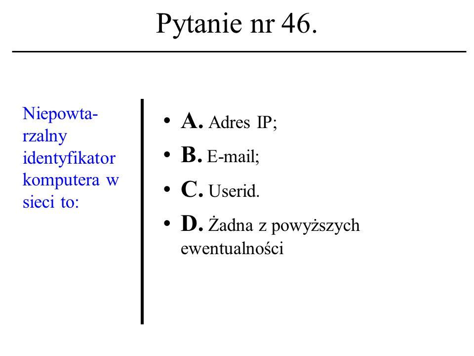 Pytanie nr 45. Język znaczników hiperteksto- wych znanyjest z akronimu: A. TCP/IP; B. HTTP; C. HTML. D. Żadna z powyższych ewentualności
