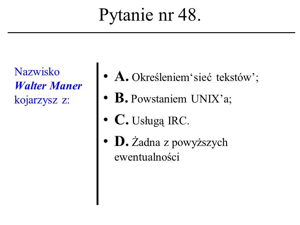 Pytanie nr 47. Nazwisko: Dennis M. Ritchie kojarzone być winno z terminem (lub akronimem): A. HELIX; B. TCP/IP; C. UNIX. D. Żadna z powyższych ewentua